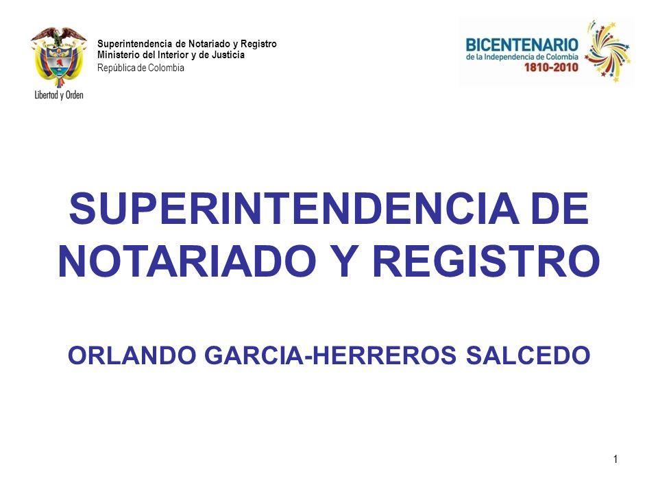 Superintendencia de Notariado y Registro Ministerio del Interior y de Justicia República de Colombia SUPERINTENDENCIA DE NOTARIADO Y REGISTRO ORLANDO GARCIA-HERREROS SALCEDO 1