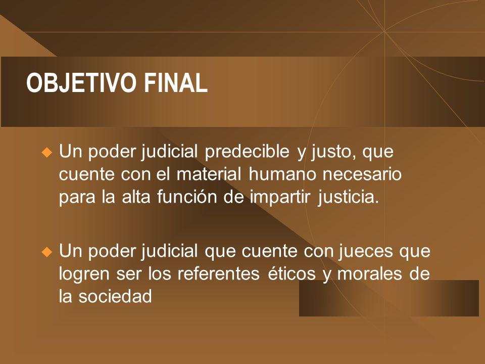 OBJETIVO FINAL Un poder judicial predecible y justo, que cuente con el material humano necesario para la alta función de impartir justicia. Un poder j