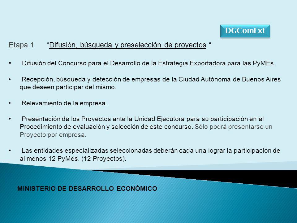 DGComExt MINISTERIO DE DESARROLLO ECONÓMICO Etapa 1 Difusión, búsqueda y preselección de proyectos Difusión del Concurso para el Desarrollo de la Estrategia Exportadora para las PyMEs.
