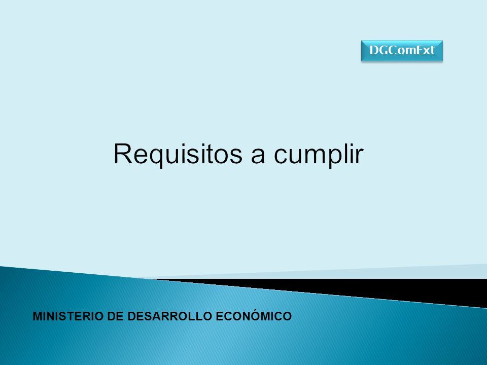 Requisitos a cumplir MINISTERIO DE DESARROLLO ECONÓMICO DGComExt