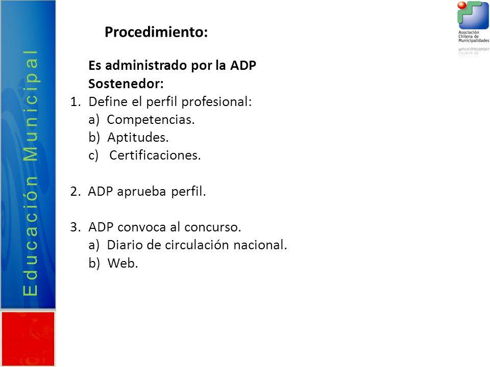 Procedimiento: Educación Municipal Es administrado por la ADP Sostenedor: 1.Define el perfil profesional: a) Competencias. b) Aptitudes. c) Certificac