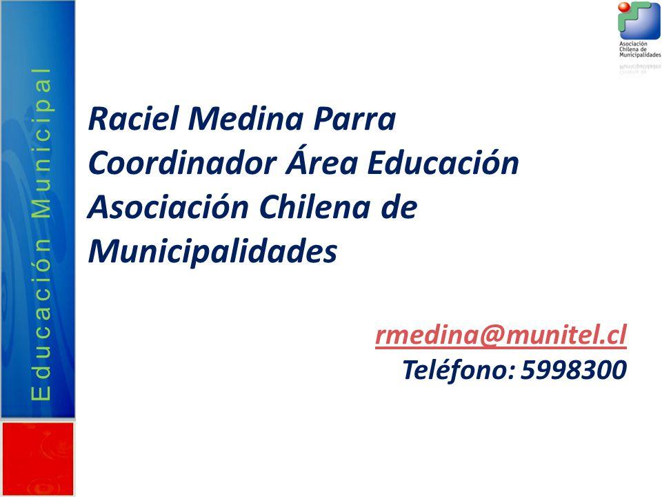 Educación Municipal Raciel Medina Parra Coordinador Área Educación Asociación Chilena de Municipalidades rmedina@munitel.cl Teléfono: 5998300