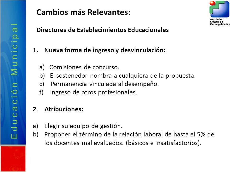 Educación Municipal 1.Nueva forma de ingreso y desvinculación: a) Comisiones de concurso. b) El sostenedor nombra a cualquiera de la propuesta. c) Per