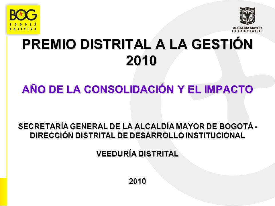 PREMIO DISTRITAL A LA GESTIÓN 2010 AÑO DE LA CONSOLIDACIÓN Y EL IMPACTO SECRETARÍA GENERAL DE LA ALCALDÍA MAYOR DE BOGOTÁ - DIRECCIÓN DISTRITAL DE DESARROLLO INSTITUCIONAL VEEDURÍA DISTRITAL 2010
