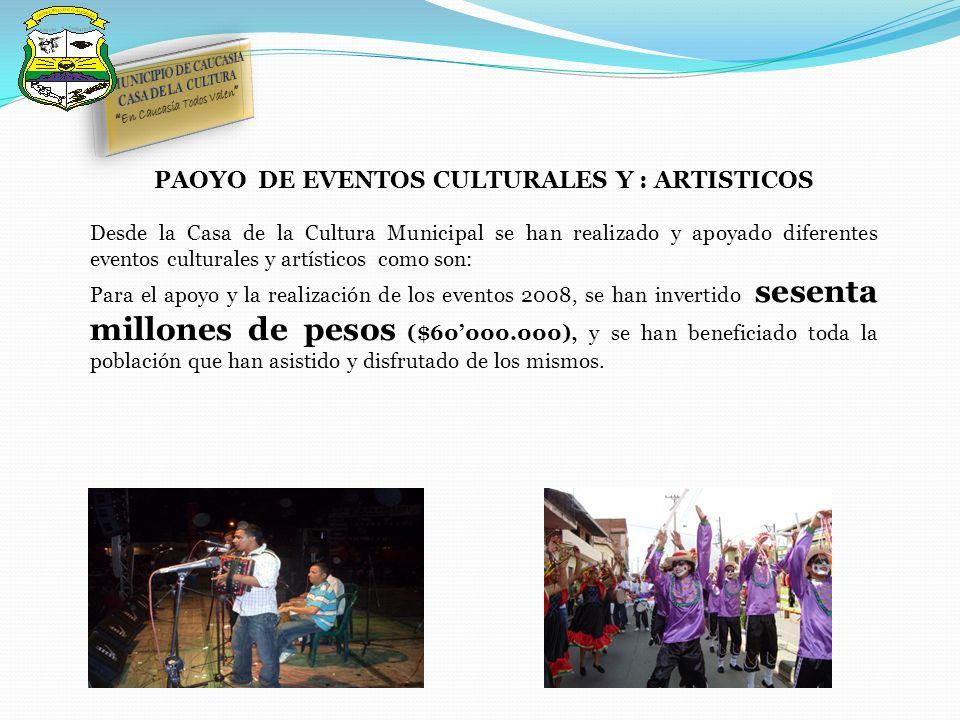 PAOYO DE EVENTOS CULTURALES Y : ARTISTICOS Desde la Casa de la Cultura Municipal se han realizado y apoyado diferentes eventos culturales y artísticos como son: Para el apoyo y la realización de los eventos 2008, se han invertido sesenta millones de pesos ($60000.000), y se han beneficiado toda la población que han asistido y disfrutado de los mismos.