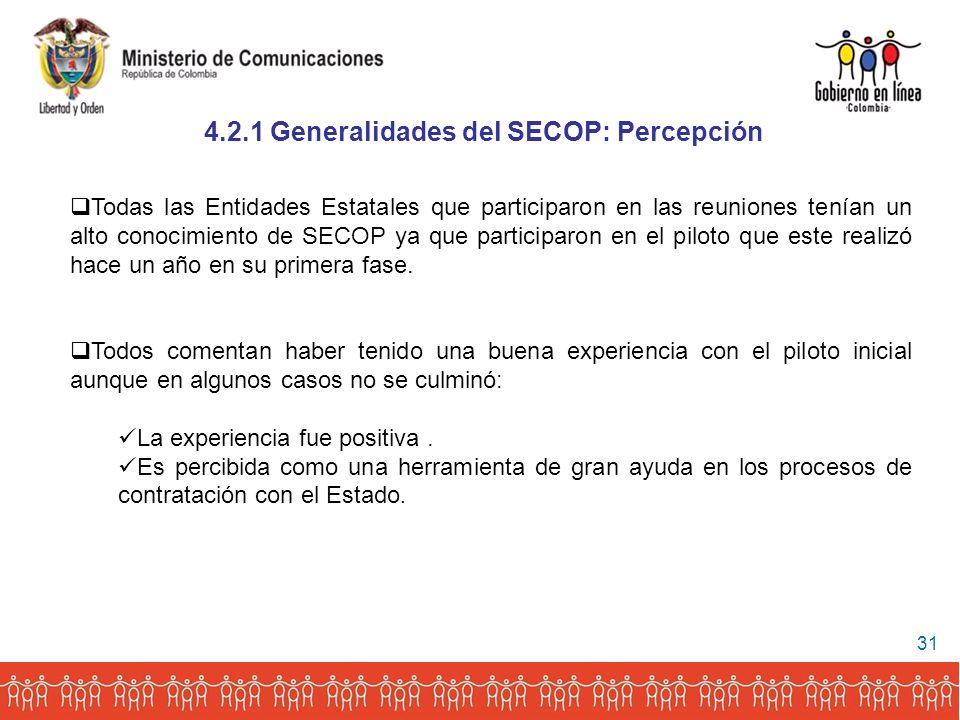 4.2.1 Generalidades del SECOP: Percepción Todas las Entidades Estatales que participaron en las reuniones tenían un alto conocimiento de SECOP ya que participaron en el piloto que este realizó hace un año en su primera fase.