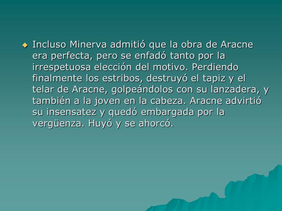 Incluso Minerva admitió que la obra de Aracne era perfecta, pero se enfadó tanto por la irrespetuosa elección del motivo. Perdiendo finalmente los est