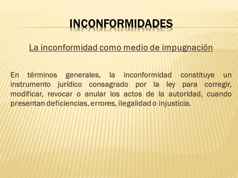 La inconformidad como medio de impugnación En términos generales, la inconformidad constituye un instrumento jurídico consagrado por la ley para corre