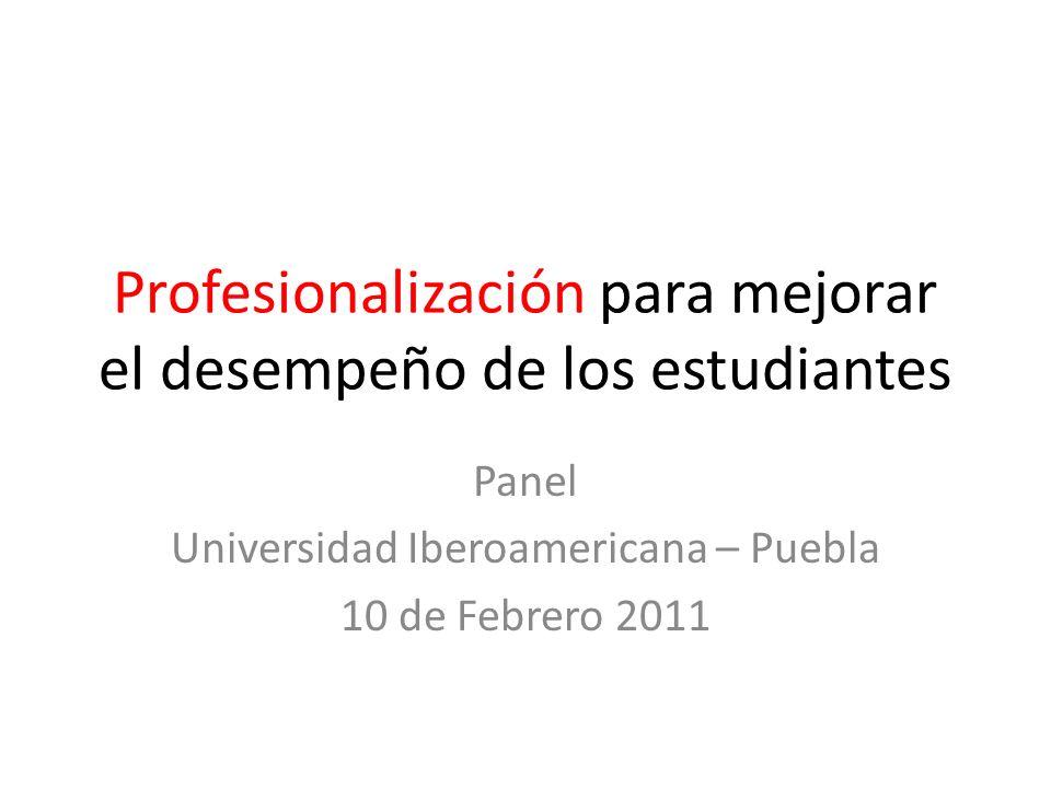 Profesionalización para mejorar el desempeño de los estudiantes Panel Universidad Iberoamericana – Puebla 10 de Febrero 2011
