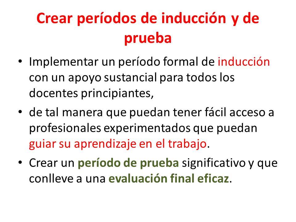 Crear períodos de inducción y de prueba Implementar un período formal de inducción con un apoyo sustancial para todos los docentes principiantes, de t
