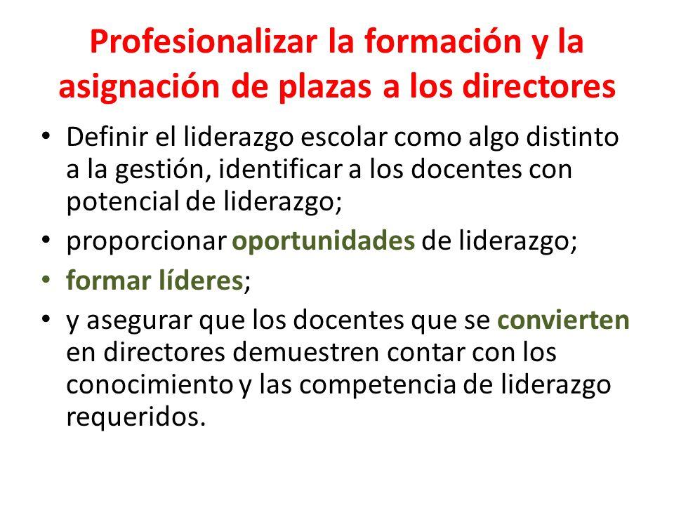 Profesionalizar la formación y la asignación de plazas a los directores Definir el liderazgo escolar como algo distinto a la gestión, identificar a lo