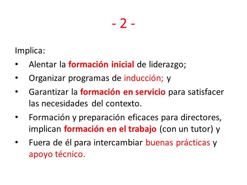 - 2 - Implica: Alentar la formación inicial de liderazgo; Organizar programas de inducción; y Garantizar la formación en servicio para satisfacer las necesidades del contexto.