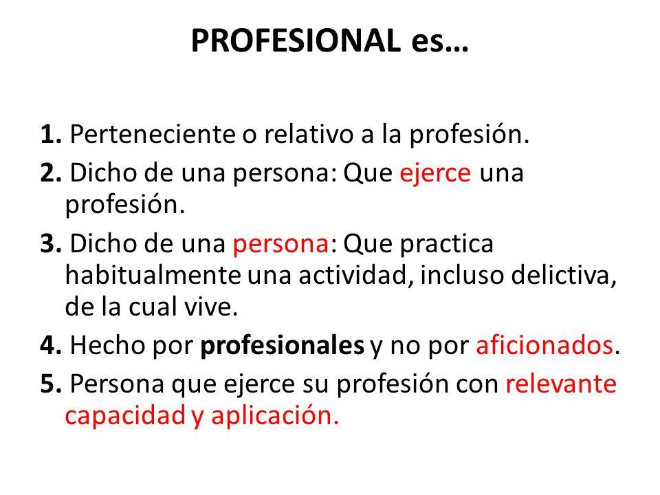 PROFESIONAL es… 1. Perteneciente o relativo a la profesión. 2. Dicho de una persona: Que ejerce una profesión. 3. Dicho de una persona: Que practica h