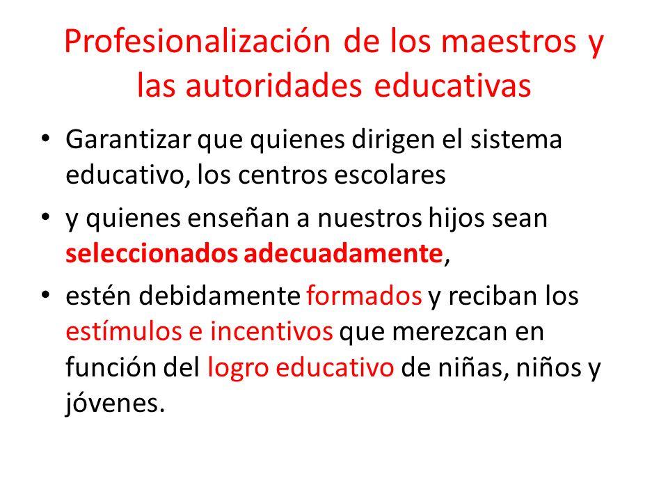 Profesionalización de los maestros y las autoridades educativas Garantizar que quienes dirigen el sistema educativo, los centros escolares y quienes e