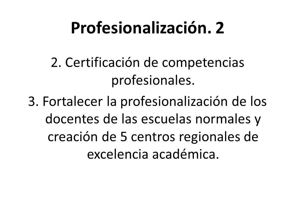Profesionalización. 2 2. Certificación de competencias profesionales. 3. Fortalecer la profesionalización de los docentes de las escuelas normales y c