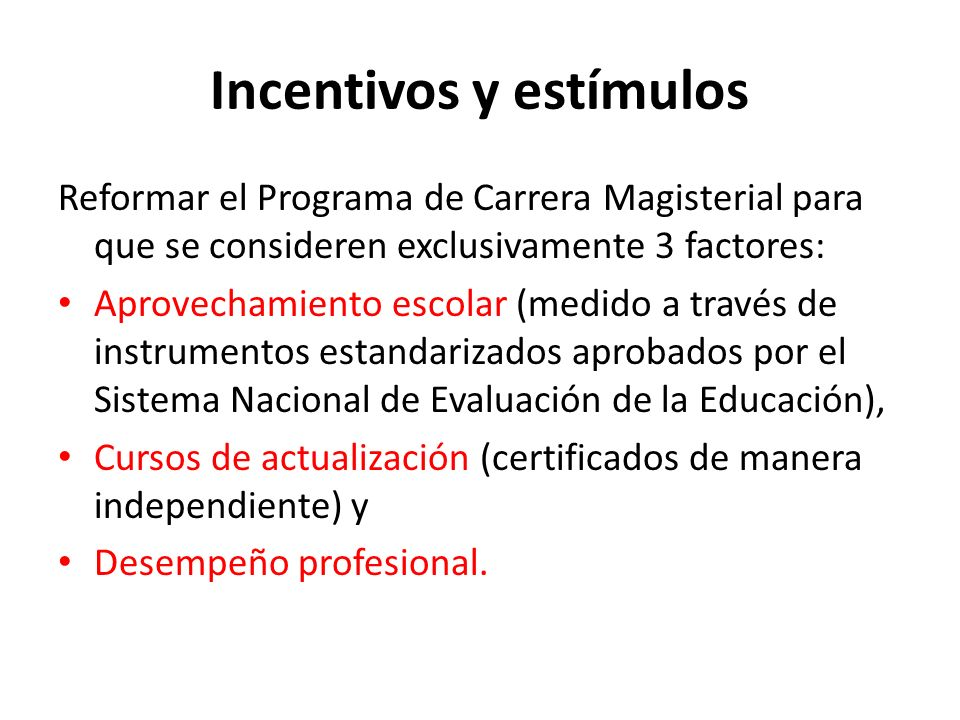 Incentivos y estímulos Reformar el Programa de Carrera Magisterial para que se consideren exclusivamente 3 factores: Aprovechamiento escolar (medido a través de instrumentos estandarizados aprobados por el Sistema Nacional de Evaluación de la Educación), Cursos de actualización (certificados de manera independiente) y Desempeño profesional.