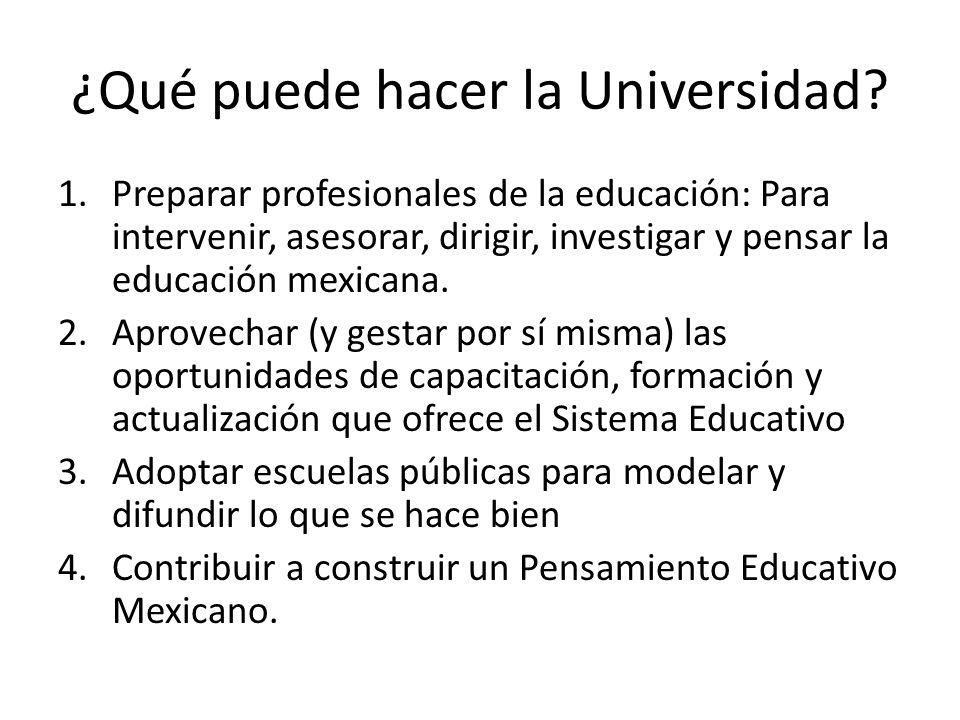 ¿Qué puede hacer la Universidad? 1.Preparar profesionales de la educación: Para intervenir, asesorar, dirigir, investigar y pensar la educación mexica