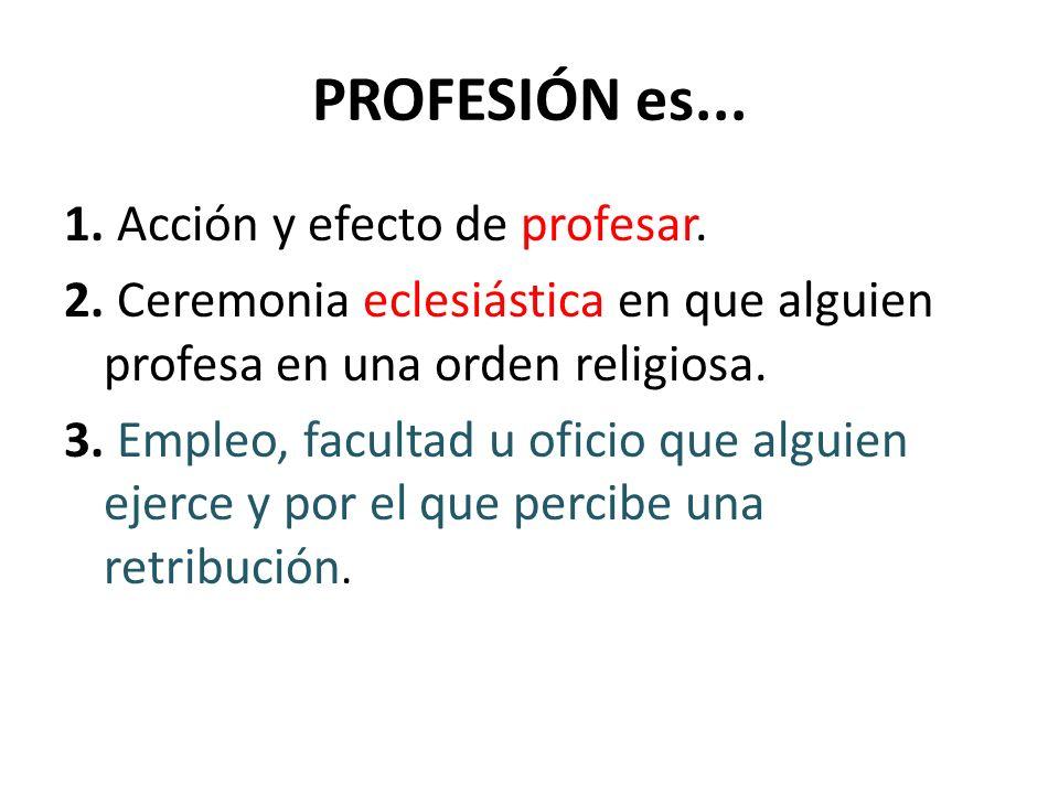 PROFESIÓN es... 1. Acción y efecto de profesar. 2. Ceremonia eclesiástica en que alguien profesa en una orden religiosa. 3. Empleo, facultad u oficio