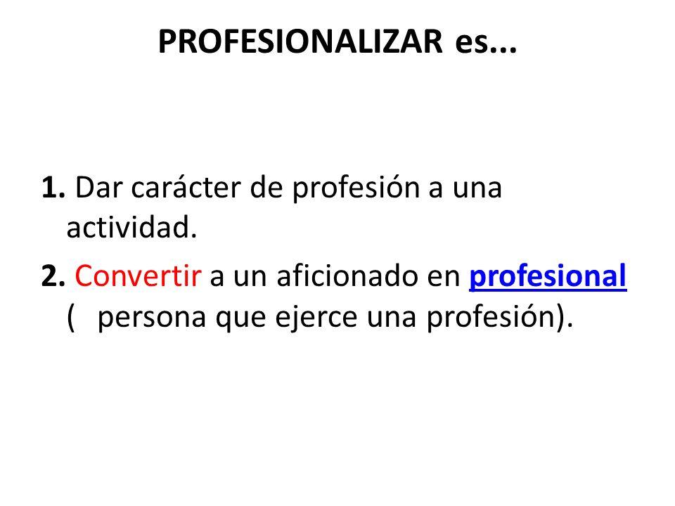 PROFESIONALIZAR es... 1. Dar carácter de profesión a una actividad. 2. Convertir a un aficionado en profesional ( persona que ejerce una profesión).pr