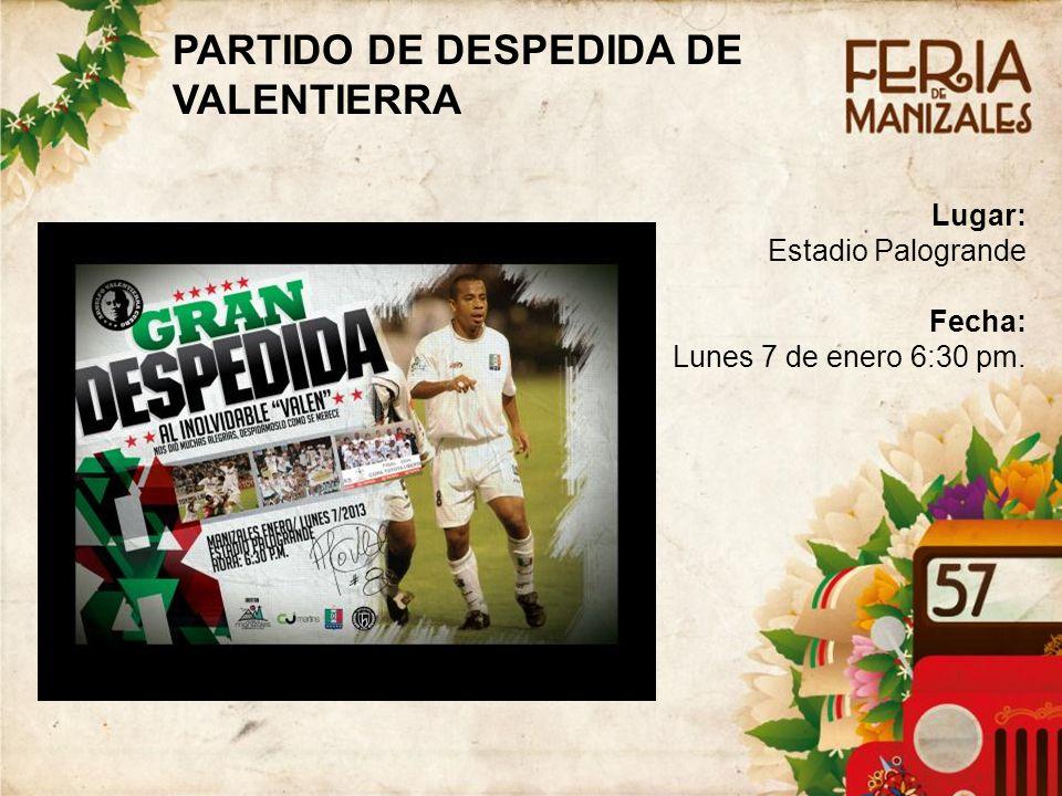 Lugar: Estadio Palogrande Fecha: Lunes 7 de enero 6:30 pm. PARTIDO DE DESPEDIDA DE VALENTIERRA