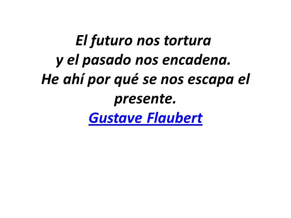 El futuro nos tortura y el pasado nos encadena. He ahí por qué se nos escapa el presente. Gustave Flaubert Gustave Flaubert