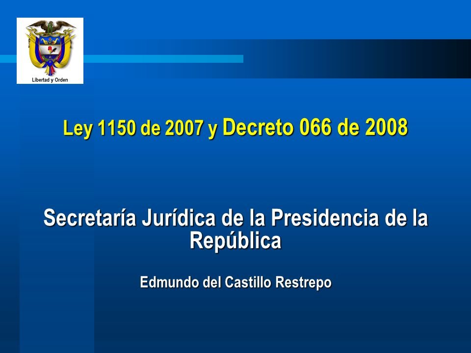 Ley 1150 de 2007 y Decreto 066 de 2008 Secretaría Jurídica de la Presidencia de la República Edmundo del Castillo Restrepo