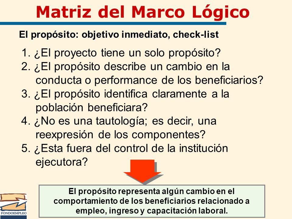 Matriz del Marco Lógico El propósito: objetivo inmediato, check-list 1. ¿El proyecto tiene un solo propósito? 2. ¿El propósito describe un cambio en l