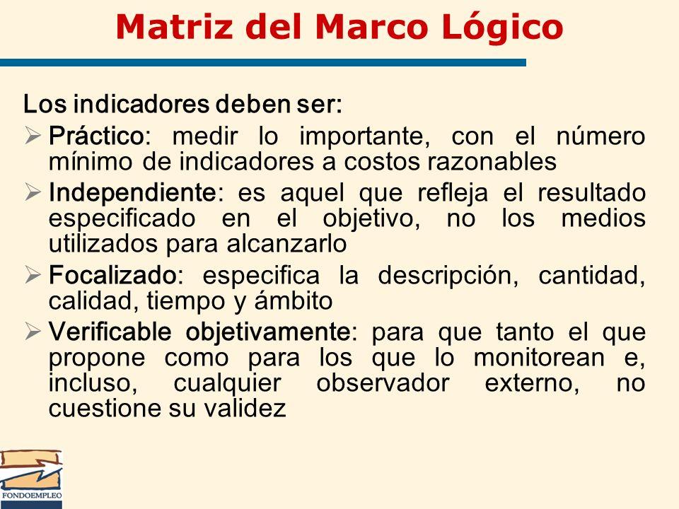 Matriz del Marco Lógico Los indicadores deben ser: Práctico: medir lo importante, con el número mínimo de indicadores a costos razonables Independient