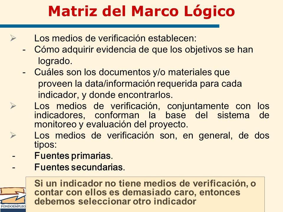 Matriz del Marco Lógico Los medios de verificación establecen: -Cómo adquirir evidencia de que los objetivos se han logrado. -Cuáles son los documento