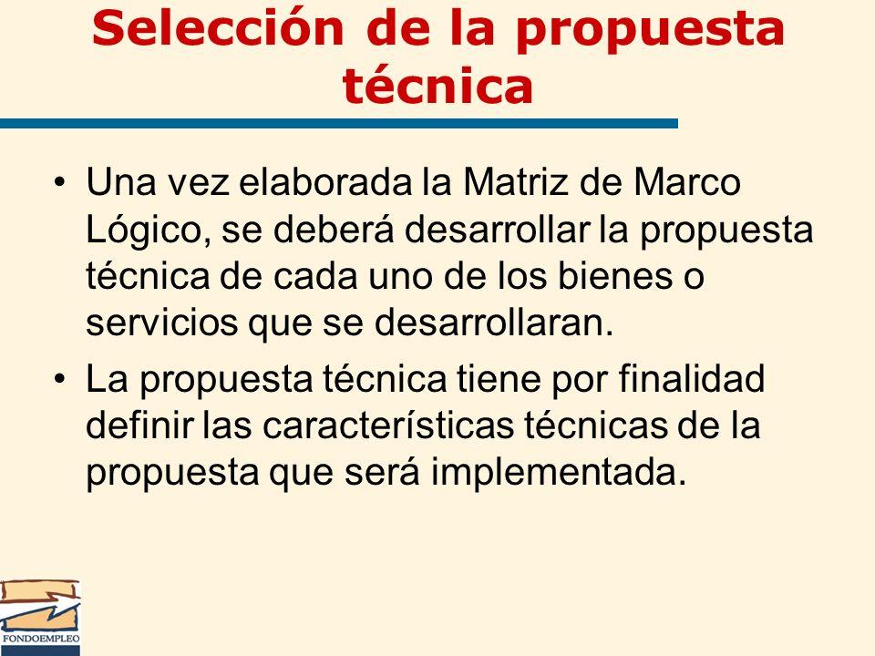 Selección de la propuesta técnica Una vez elaborada la Matriz de Marco Lógico, se deberá desarrollar la propuesta técnica de cada uno de los bienes o