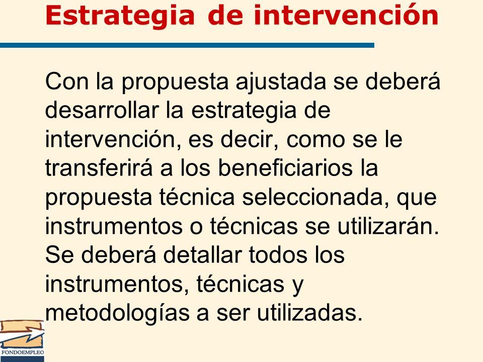 Estrategia de intervención Con la propuesta ajustada se deberá desarrollar la estrategia de intervención, es decir, como se le transferirá a los benef