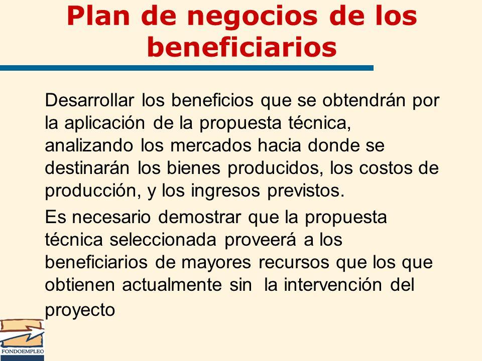 Plan de negocios de los beneficiarios Desarrollar los beneficios que se obtendrán por la aplicación de la propuesta técnica, analizando los mercados h