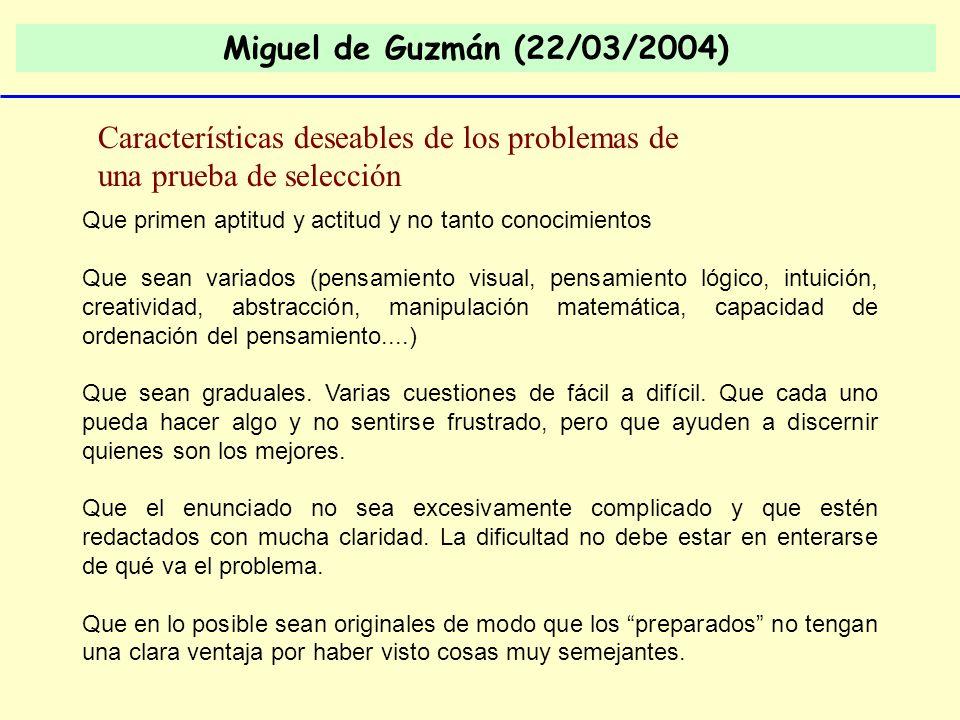 Miguel de Guzmán (22/03/2004) Características deseables de los problemas de una prueba de selección Que primen aptitud y actitud y no tanto conocimien