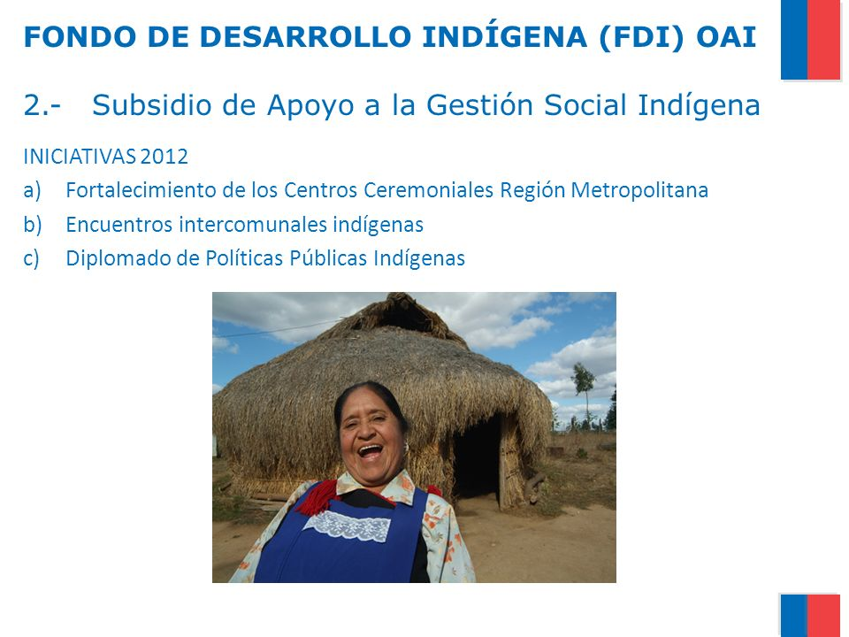 FONDO DE DESARROLLO INDÍGENA (FDI) OAI 2.- Subsidio de Apoyo a la Gestión Social Indígena INICIATIVAS 2012 a)Fortalecimiento de los Centros Ceremonial