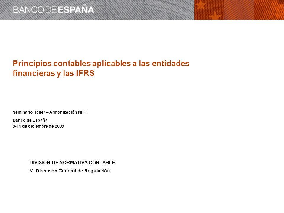 Principios contables aplicables a las entidades financieras y las IFRS Seminario Taller – Armonización NIIF Banco de España 9-11 de diciembre de 2009