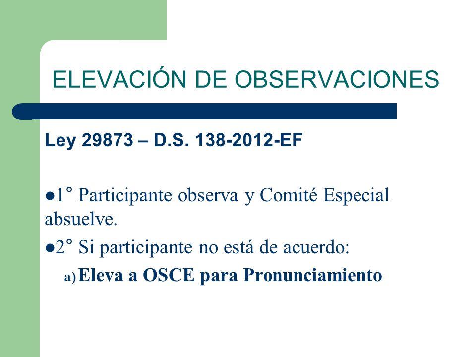 ELEVACIÓN DE OBSERVACIONES Ley 29873 – D.S. 138-2012-EF 1° Participante observa y Comité Especial absuelve. 2° Si participante no está de acuerdo: a)