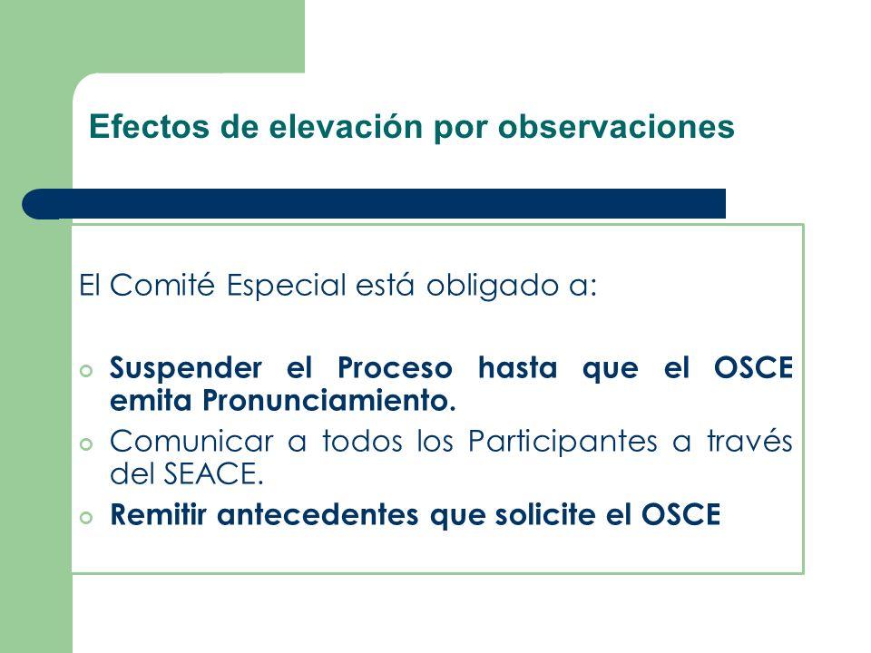 Efectos de elevación por observaciones El Comité Especial está obligado a: Suspender el Proceso hasta que el OSCE emita Pronunciamiento. Comunicar a t