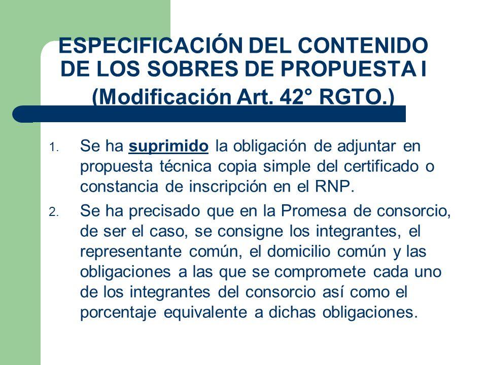 ESPECIFICACIÓN DEL CONTENIDO DE LOS SOBRES DE PROPUESTA I (Modificación Art. 42° RGTO.) 1. Se ha suprimido la obligación de adjuntar en propuesta técn