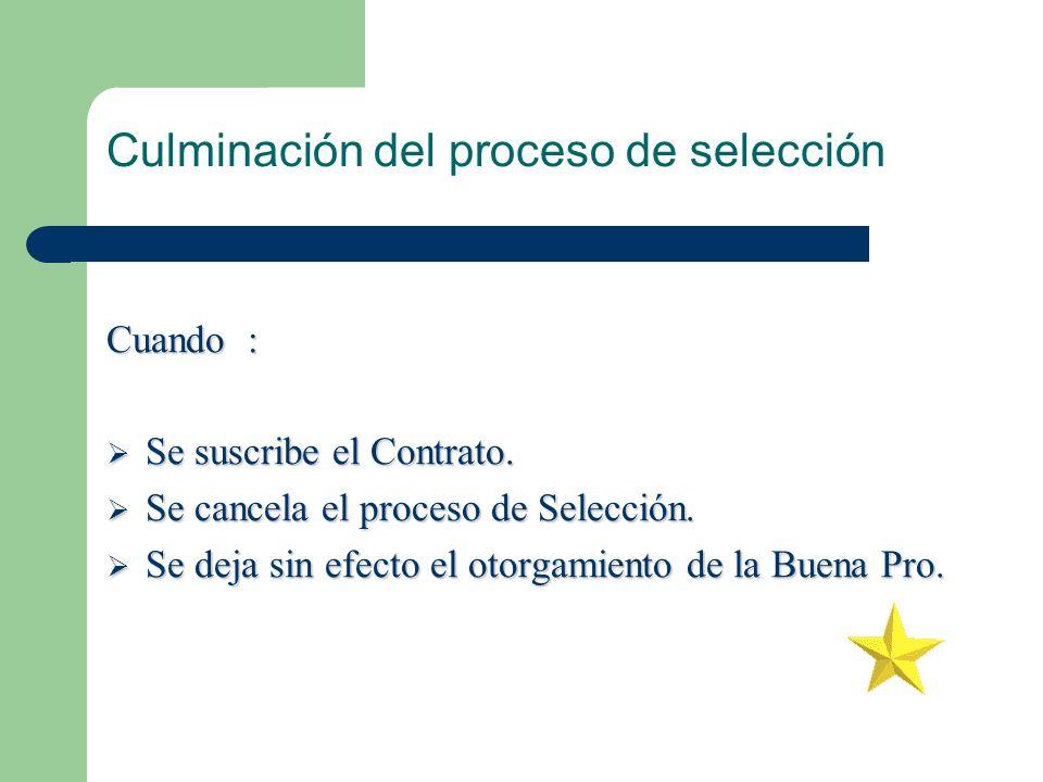Culminación del proceso de selección Cuando : Se suscribe el Contrato. Se suscribe el Contrato. Se cancela el proceso de Selección. Se cancela el proc