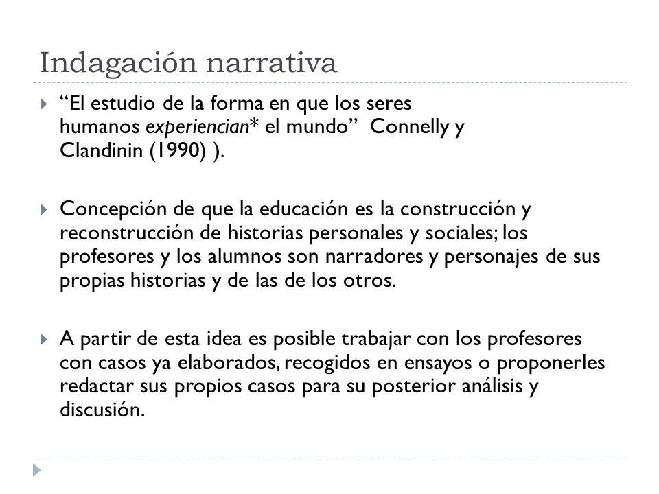 Indagación narrativa El estudio de la forma en que los seres humanos experiencian* el mundo Connelly y Clandinin (1990) ). Concepción de que la educac