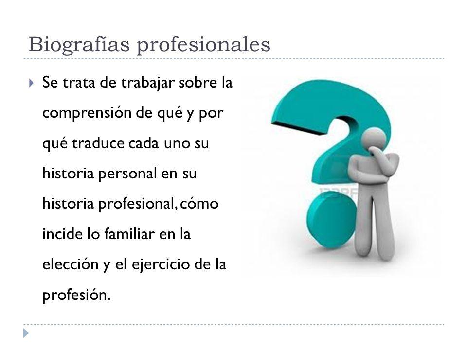 Biografías profesionales Se trata de trabajar sobre la comprensión de qué y por qué traduce cada uno su historia personal en su historia profesional,