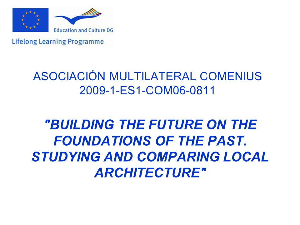 ASOCIACIÓN MULTILATERAL COMENIUS 2009-1-ES1-COM06-0811 BUILDING THE FUTURE ON THE FOUNDATIONS OF THE PAST.