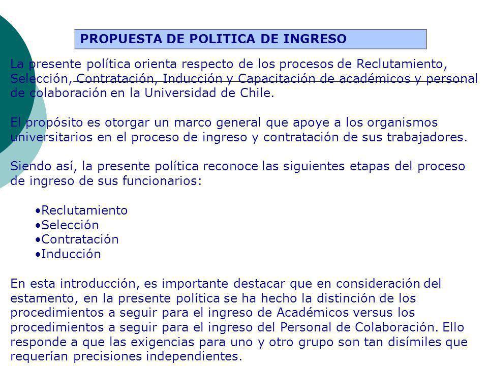 PROPUESTA DE POLITICA DE INGRESO La presente política orienta respecto de los procesos de Reclutamiento, Selección, Contratación, Inducción y Capacitación de académicos y personal de colaboración en la Universidad de Chile.