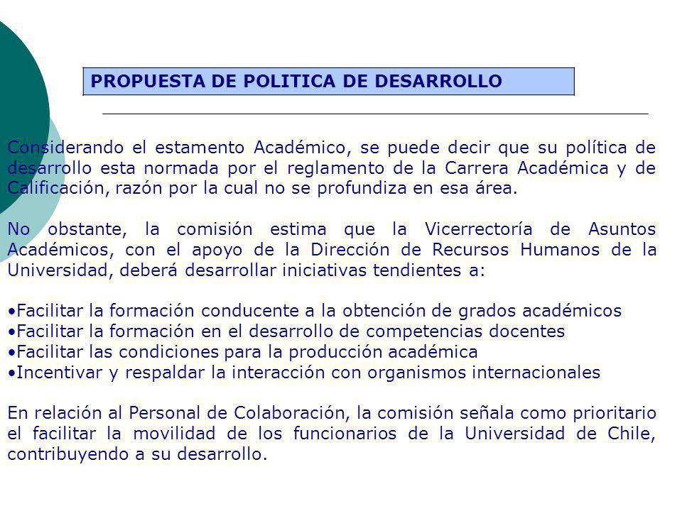 PROPUESTA DE POLITICA DE DESARROLLO Considerando el estamento Académico, se puede decir que su política de desarrollo esta normada por el reglamento de la Carrera Académica y de Calificación, razón por la cual no se profundiza en esa área.