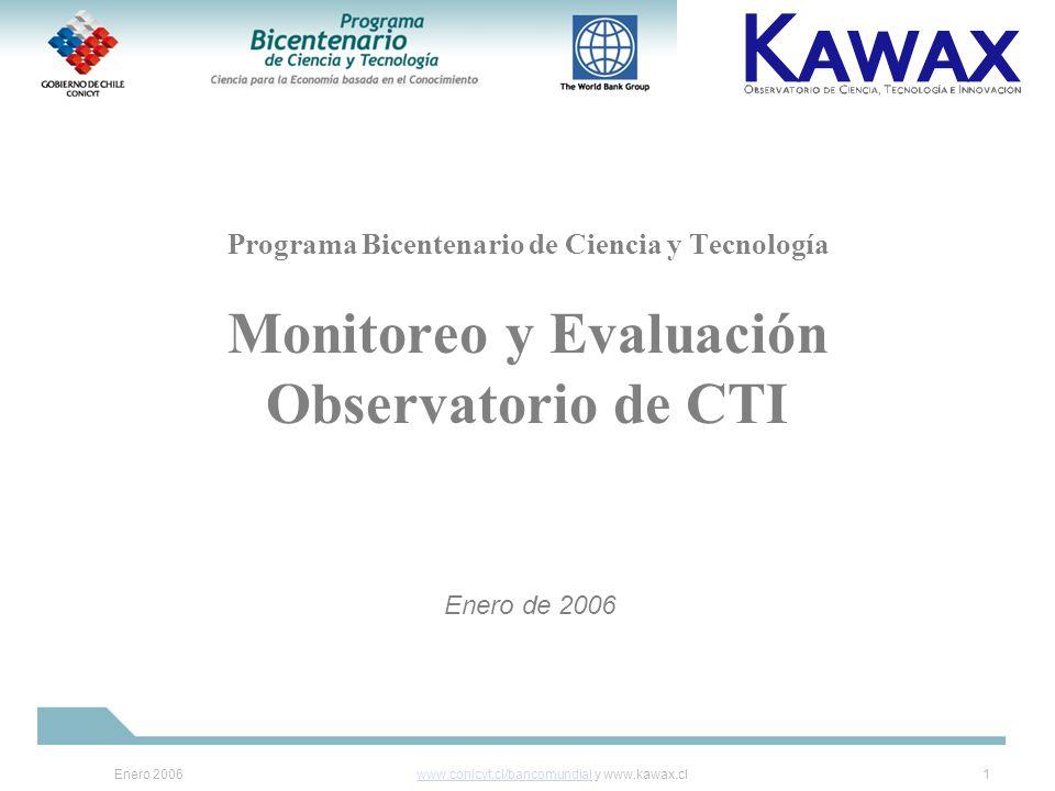 Enero 2006www.conicyt.cl/bancomundialwww.conicyt.cl/bancomundial y www.kawax.cl1 Programa Bicentenario de Ciencia y Tecnología Monitoreo y Evaluación Observatorio de CTI Enero de 2006