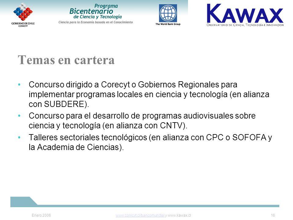 Enero 2006www.conicyt.cl/bancomundialwww.conicyt.cl/bancomundial y www.kawax.cl16 Temas en cartera Concurso dirigido a Corecyt o Gobiernos Regionales para implementar programas locales en ciencia y tecnología (en alianza con SUBDERE).