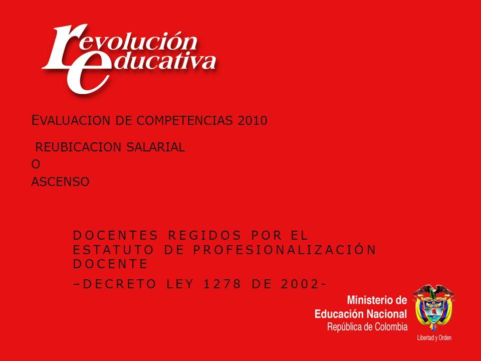 E VALUACION DE COMPETENCIAS 2010 REUBICACION SALARIAL O ASCENSO DOCENTES REGIDOS POR EL ESTATUTO DE PROFESIONALIZACIÓN DOCENTE –DECRETO LEY 1278 DE 20