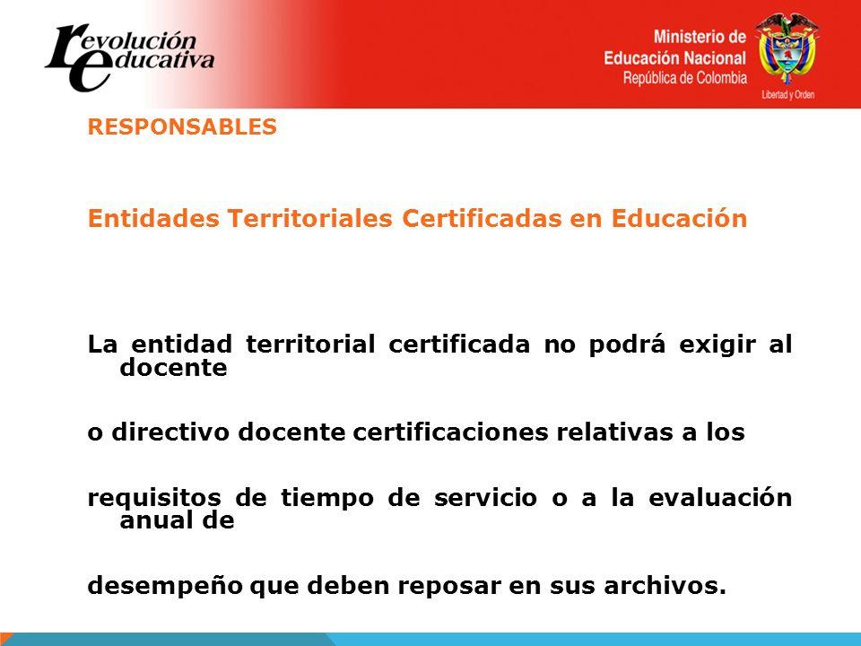 RESPONSABLES Entidades Territoriales Certificadas en Educación La entidad territorial certificada no podrá exigir al docente o directivo docente certi