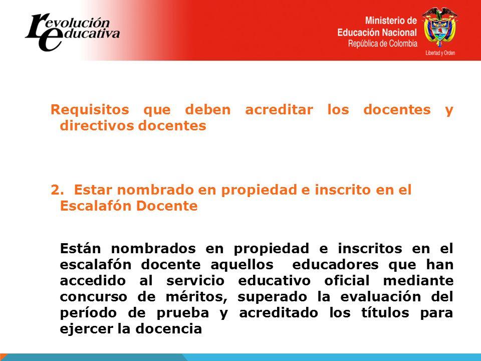 Requisitos que deben acreditar los docentes y directivos docentes 2. Estar nombrado en propiedad e inscrito en el Escalafón Docente Están nombrados en
