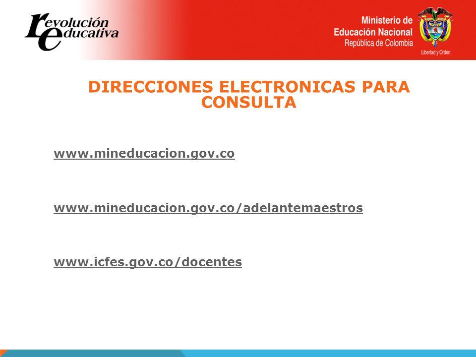 www.mineducacion.gov.co www.mineducacion.gov.co/adelantemaestros www.icfes.gov.co/docentes DIRECCIONES ELECTRONICAS PARA CONSULTA